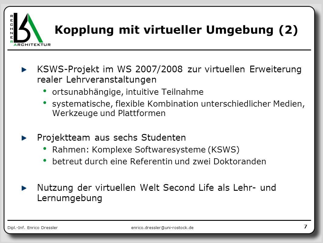 enrico.dressler@uni-rostock.deDipl.-Inf. Enrico Dressler 7 Kopplung mit virtueller Umgebung (2) KSWS-Projekt im WS 2007/2008 zur virtuellen Erweiterun