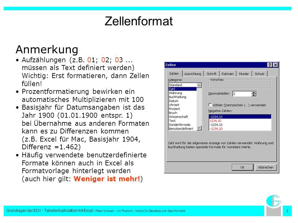 9 Grundlagen der EDV - Tabellenkalkulation mit Excel - Peter Korduan - Uni Rostock - Institut für Geodäsie und Geoinformatik Rahmen Rahmenart Rahmenfarbe Rahmenposition Anmerkung Vor Beginn der Arbeit sollte das Layout für ein Formular festgelegt sein Der zur Bearbeitung notwendige Zellenbereich eines Formulars sollte vorher festgelegt werden, nachträgliches Korrigieren erschwert unnötig die Formatierung der Rahmen Rahmen sollen die Übersichtlichkeit eines Formulars erhöhen, nicht zusätzlich verwirren
