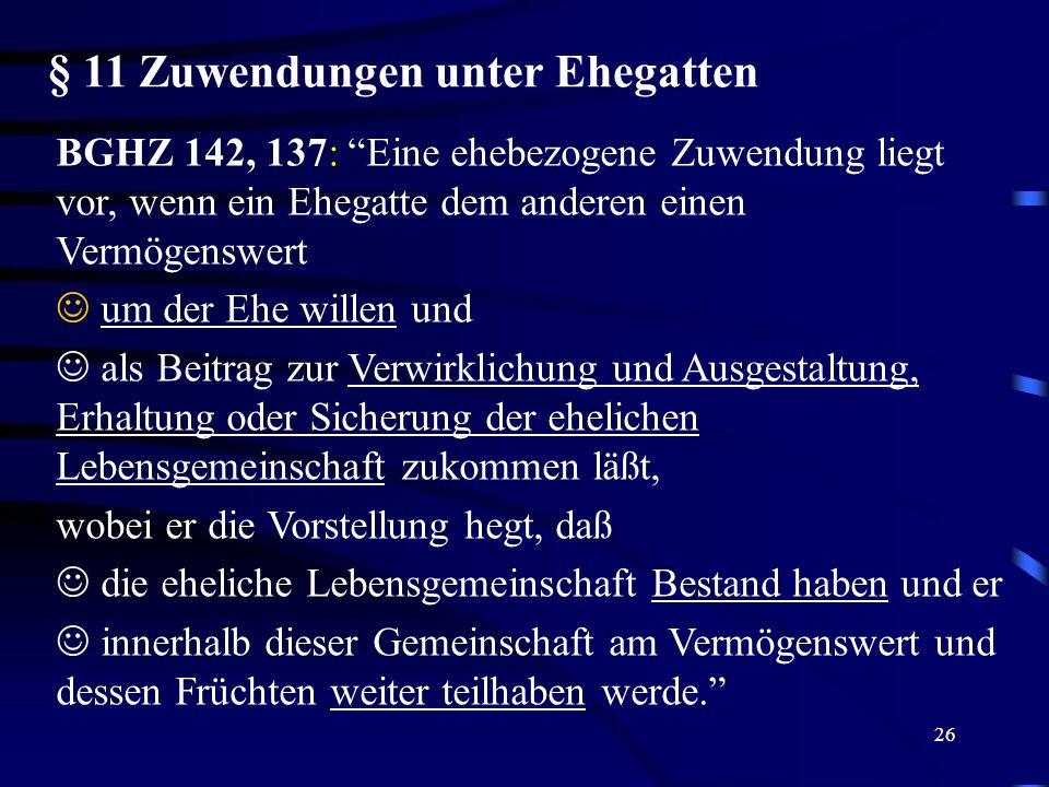 26 § 11 Zuwendungen unter Ehegatten BGHZ 142, 137: Eine ehebezogene Zuwendung liegt vor, wenn ein Ehegatte dem anderen einen Vermögenswert J um der Eh