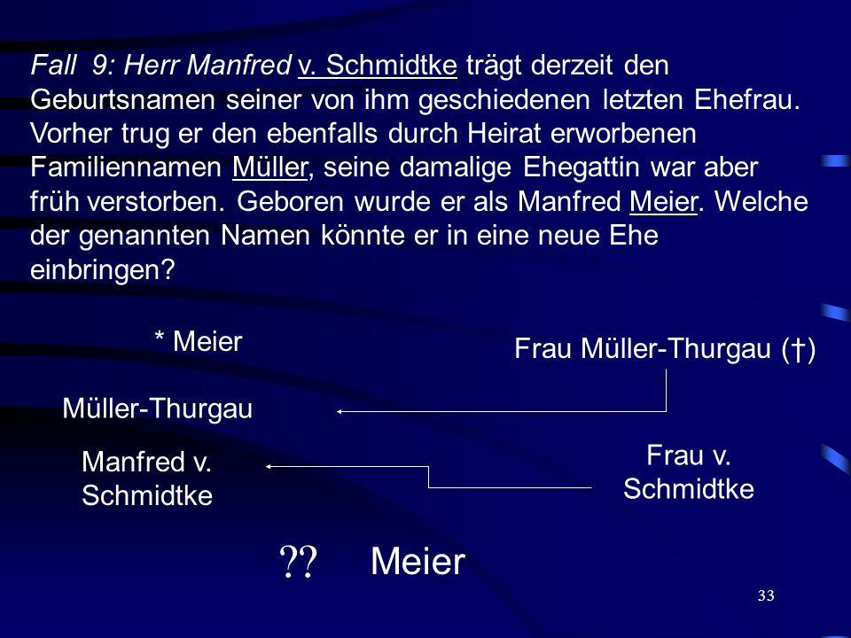33 Fall 9: Herr Manfred v. Schmidtke trägt derzeit den Geburtsnamen seiner von ihm geschiedenen letzten Ehefrau. Vorher trug er den ebenfalls durch He