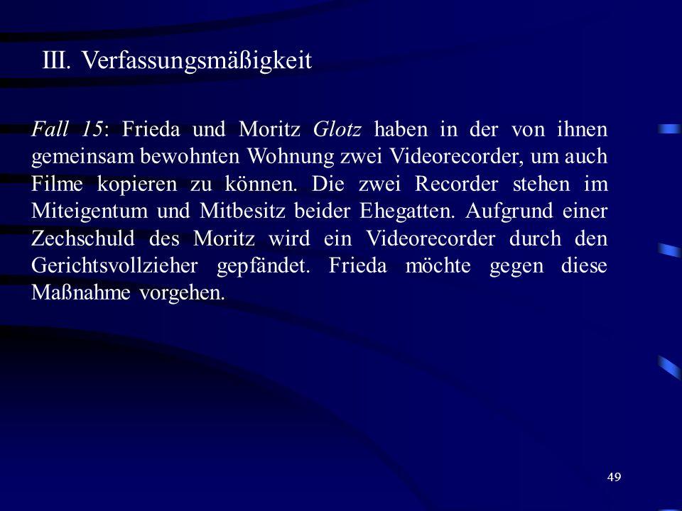 49 III. Verfassungsmäßigkeit Fall 15: Frieda und Moritz Glotz haben in der von ihnen gemeinsam bewohnten Wohnung zwei Videorecorder, um auch Filme kop