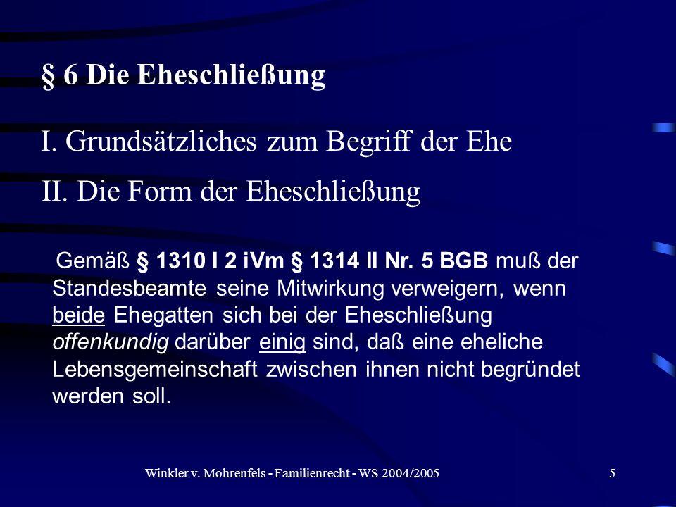 Winkler v. Mohrenfels - Familienrecht - WS 2004/20055 § 6 Die Eheschließung I. Grundsätzliches zum Begriff der Ehe Gemäß § 1310 I 2 iVm § 1314 II Nr.