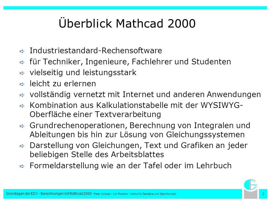3 Grundlagen der EDV - Berechnungen mit Mathcad 2000 - Peter Korduan - Uni Rostock - Institut für Geodäsie und Geoinformatik Überblick über Mathcad Nach Änderungen dynamische Berechnung, Aktualisierung und Anzeige der Ergebnisse und Graphen äußerst komplexe Berechnungen können nachvollzogen werden Erstellung präsentationsreifer Dokumente Ausdruck wie auf dem Bildschirm Versenden per E-Mail und Präsentation im WWW möglich