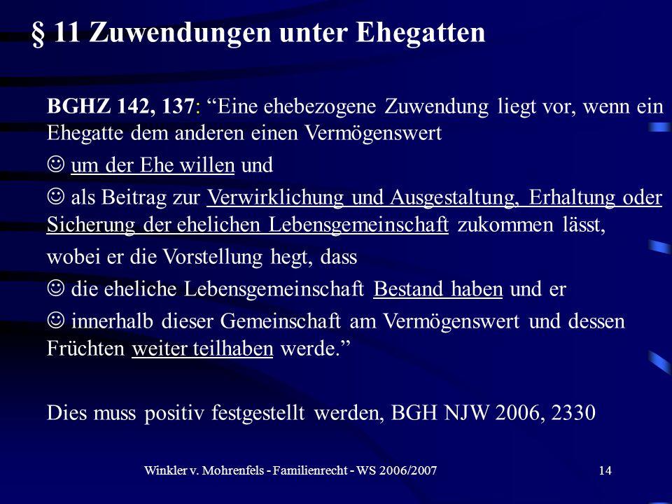 Winkler v. Mohrenfels - Familienrecht - WS 2006/200714 § 11 Zuwendungen unter Ehegatten BGHZ 142, 137: Eine ehebezogene Zuwendung liegt vor, wenn ein