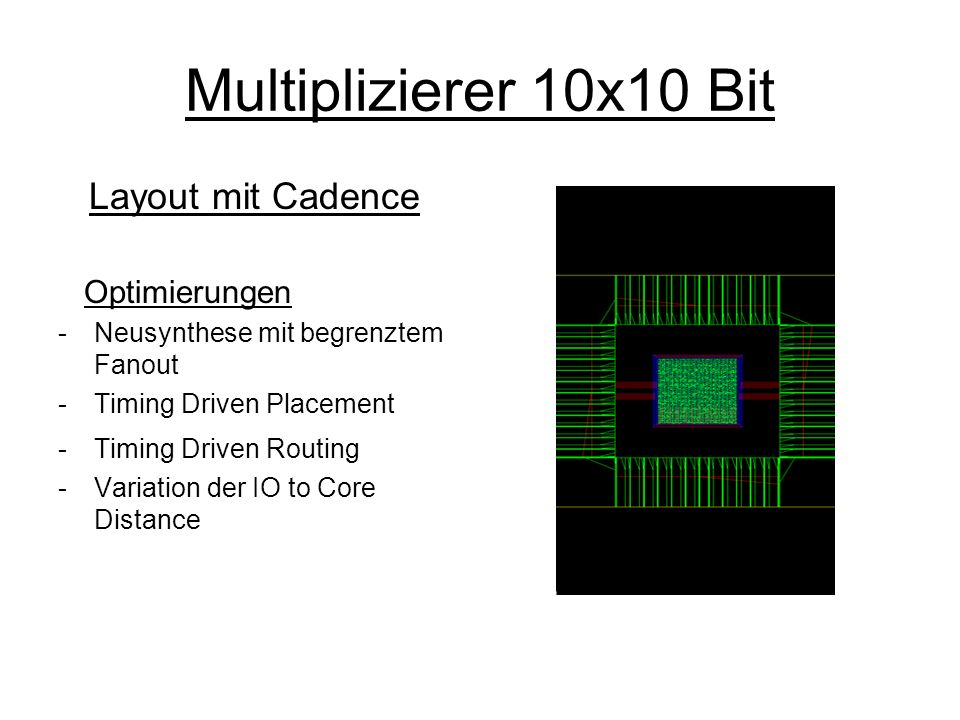 Multiplizierer 10x10 Bit Layout mit Cadence Optimierungen -Neusynthese mit begrenztem Fanout -Timing Driven Placement -Timing Driven Routing -Variation der IO to Core Distance