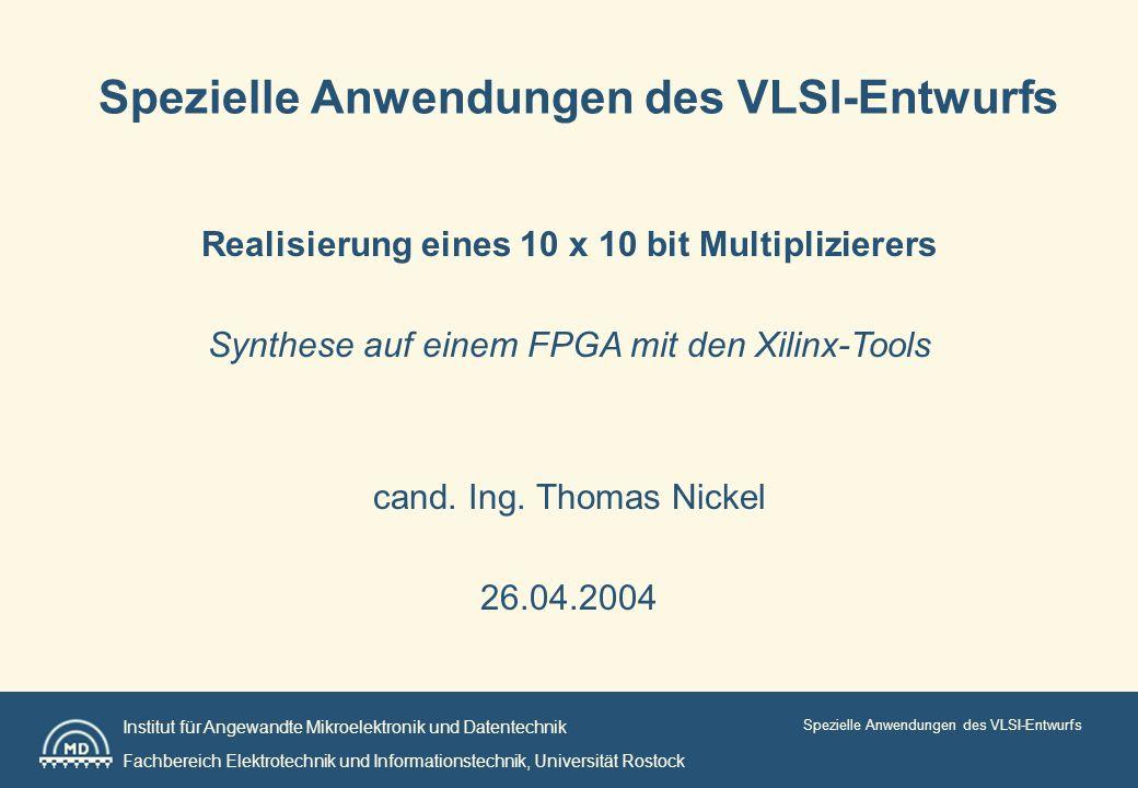 Institut für Angewandte Mikroelektronik und Datentechnik Fachbereich Elektrotechnik und Informationstechnik, Universität Rostock Spezielle Anwendungen des VLSI-Entwurfs Realisierung eines 10 x 10 bit Multiplizierers Synthese auf einem FPGA mit den Xilinx-Tools cand.
