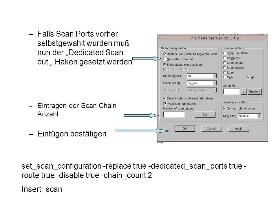 –Falls Scan Ports vorher selbstgewählt wurden muß nun der Dedicated Scan out Haken gesetzt werden –Eintragen der Scan Chain Anzahl –Einfügen bestätigen set_scan_configuration -replace true -dedicated_scan_ports true - route true -disable true -chain_count 2 Insert_scan
