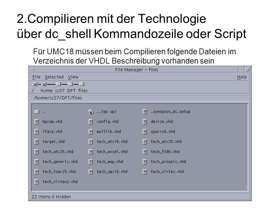 2.Compilieren mit der Technologie über dc_shell Kommandozeile oder Script Für UMC18 müssen beim Compilieren folgende Dateien im Verzeichnis der VHDL Beschreibung vorhanden sein