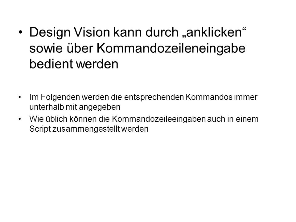 Design Vision kann durch anklicken sowie über Kommandozeileneingabe bedient werden Im Folgenden werden die entsprechenden Kommandos immer unterhalb mit angegeben Wie üblich können die Kommandozeileeingaben auch in einem Script zusammengestellt werden
