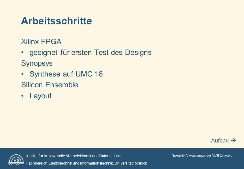 Institut für Angewandte Mikroelektronik und Datentechnik Fachbereich Elektrotechnik und Informationstechnik, Universität Rostock Spezielle Anwendungen des VLSI-Entwurfs Arbeitsschritte Xilinx FPGA geeignet für ersten Test des Designs Synopsys Synthese auf UMC 18 Silicon Ensemble Layout Aufbau