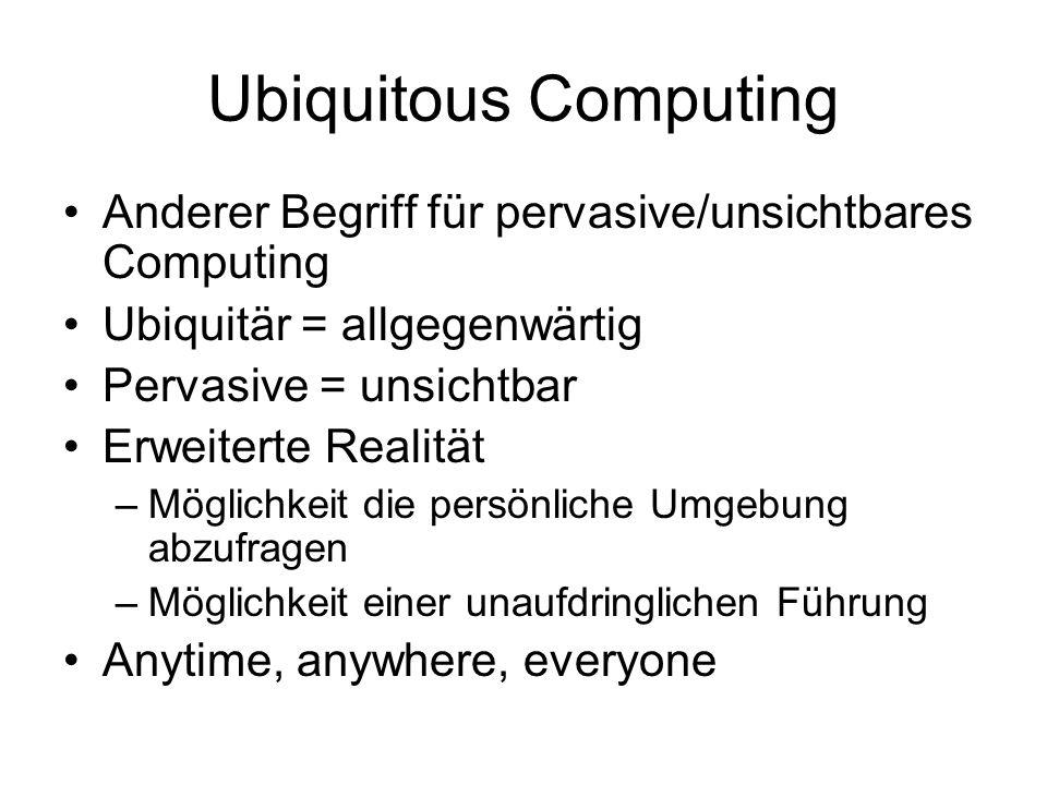 Ubiquitous Computing Anderer Begriff für pervasive/unsichtbares Computing Ubiquitär = allgegenwärtig Pervasive = unsichtbar Erweiterte Realität –Möglichkeit die persönliche Umgebung abzufragen –Möglichkeit einer unaufdringlichen Führung Anytime, anywhere, everyone