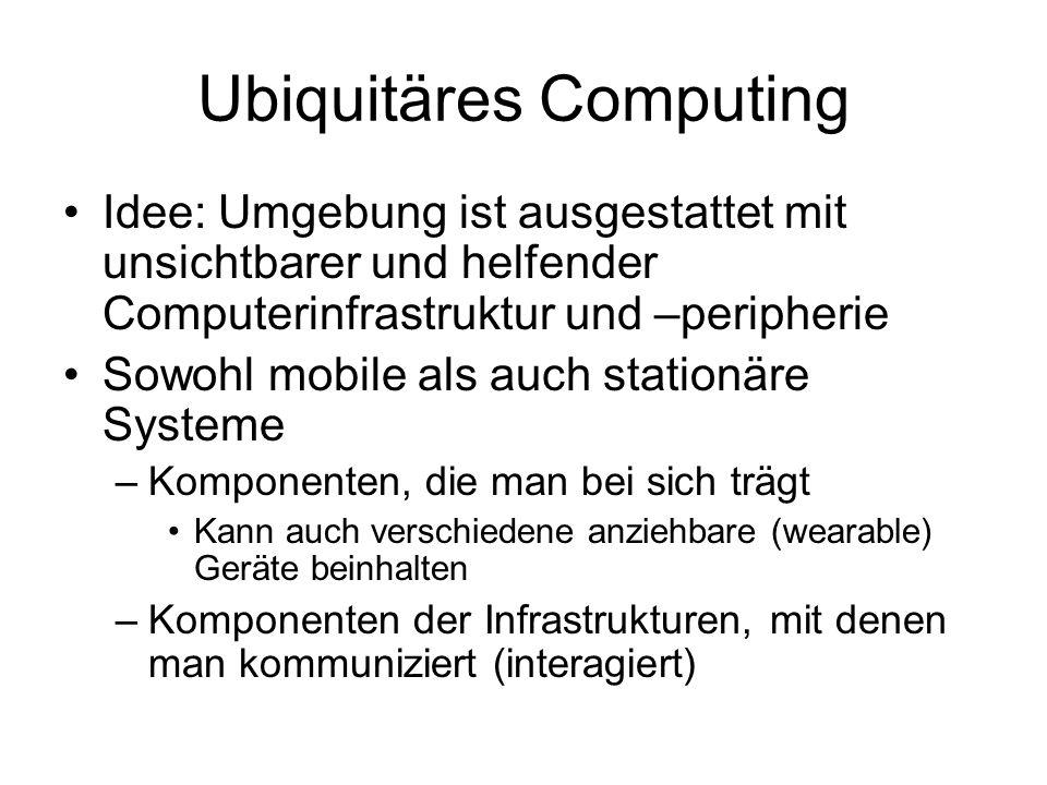 Ubiquitäres Computing Idee: Umgebung ist ausgestattet mit unsichtbarer und helfender Computerinfrastruktur und –peripherie Sowohl mobile als auch stationäre Systeme –Komponenten, die man bei sich trägt Kann auch verschiedene anziehbare (wearable) Geräte beinhalten –Komponenten der Infrastrukturen, mit denen man kommuniziert (interagiert)