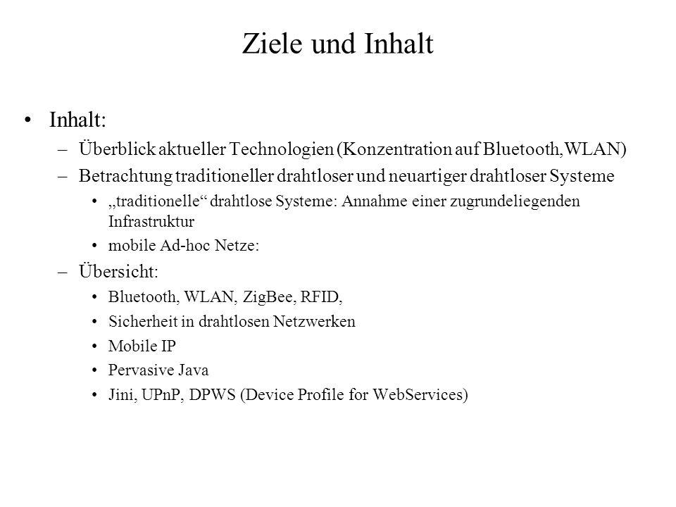 Ziele und Inhalt Inhalt: –Überblick aktueller Technologien (Konzentration auf Bluetooth,WLAN) –Betrachtung traditioneller drahtloser und neuartiger drahtloser Systeme traditionelle drahtlose Systeme: Annahme einer zugrundeliegenden Infrastruktur mobile Ad-hoc Netze: –Übersicht: Bluetooth, WLAN, ZigBee, RFID, Sicherheit in drahtlosen Netzwerken Mobile IP Pervasive Java Jini, UPnP, DPWS (Device Profile for WebServices)
