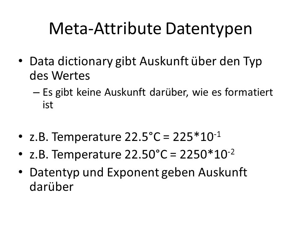 Meta-Attribute Datentypen Data dictionary gibt Auskunft über den Typ des Wertes – Es gibt keine Auskunft darüber, wie es formatiert ist z.B. Temperatu