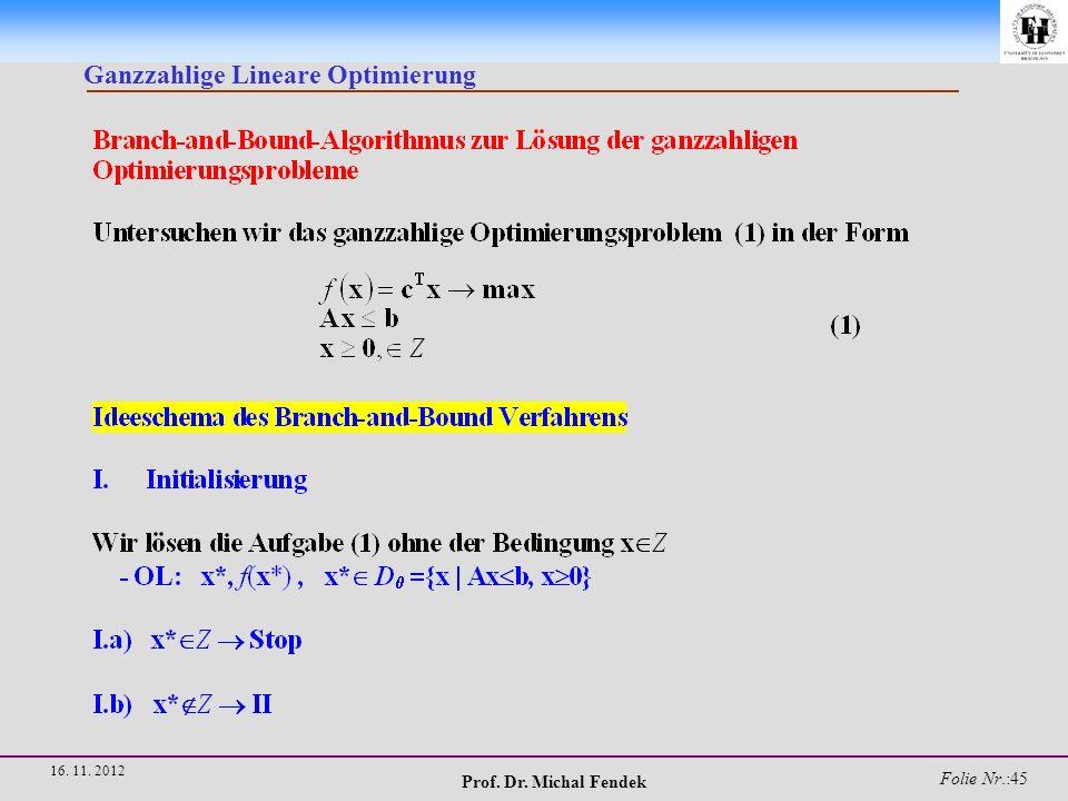 Prof. Dr. Michal Fendek Folie Nr.:46 16. 11. 2012 Ganzzahlige Lineare Optimierung