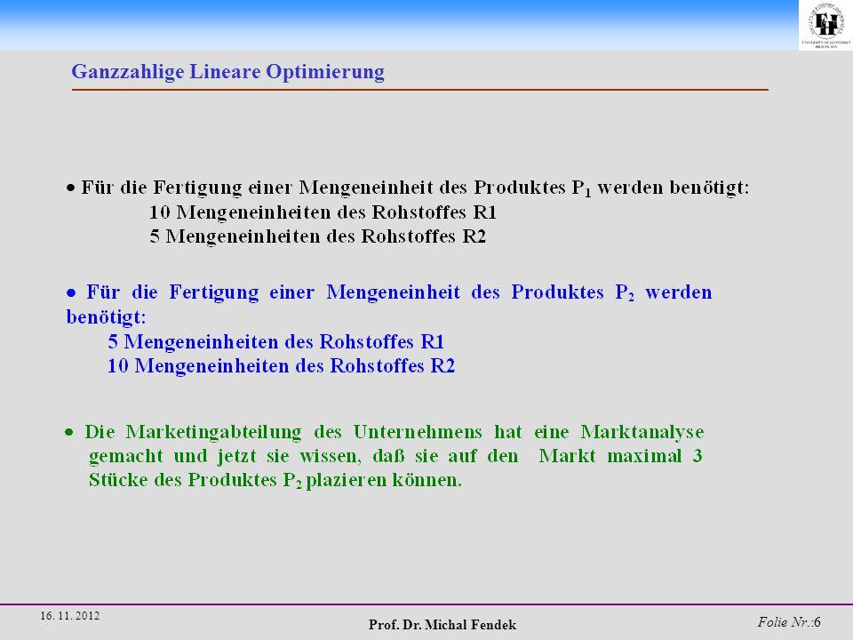 Prof. Dr. Michal Fendek Folie Nr.:7 16. 11. 2012 Ganzzahlige Lineare Optimierung