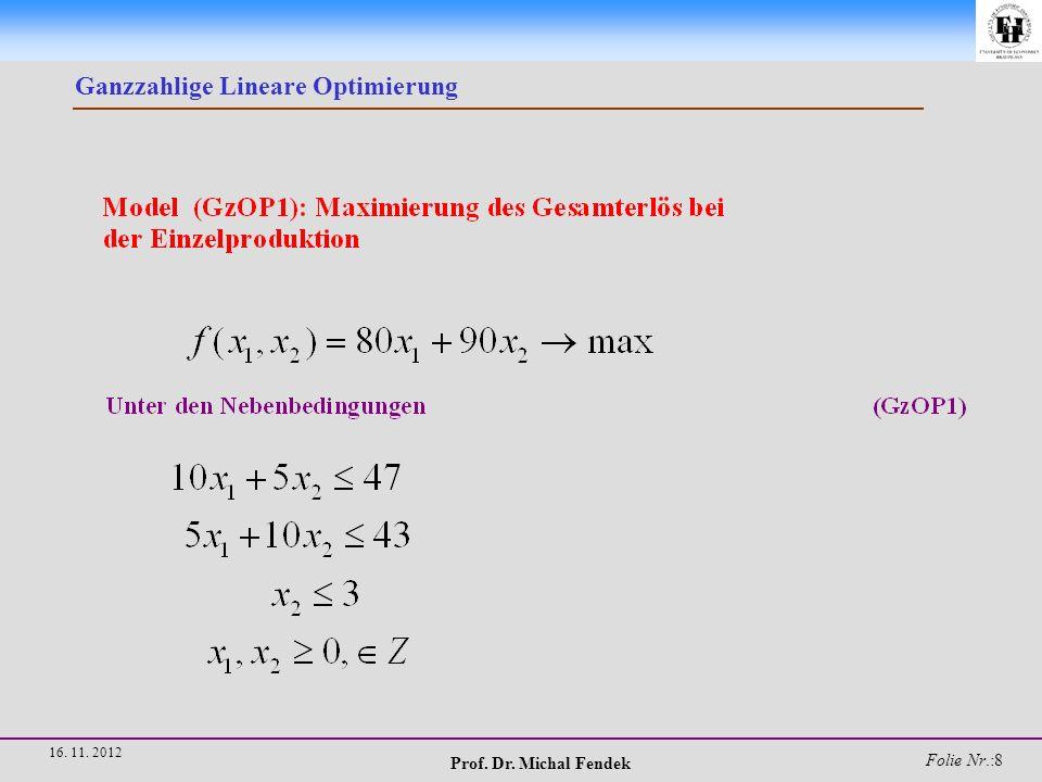 Prof. Dr. Michal Fendek Folie Nr.:9 16. 11. 2012 Ganzzahlige Lineare Optimierung