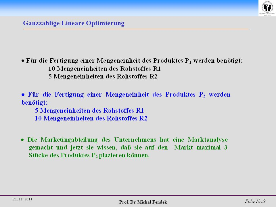 Prof. Dr. Michal Fendek Folie Nr.:10 21. 11. 2011 Ganzzahlige Lineare Optimierung
