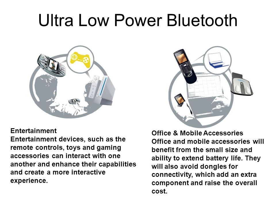 Ultra Low Power Bluetooth Entertainment Entertainment devices, such as the remote controls, toys and gaming accessories can interact with one another