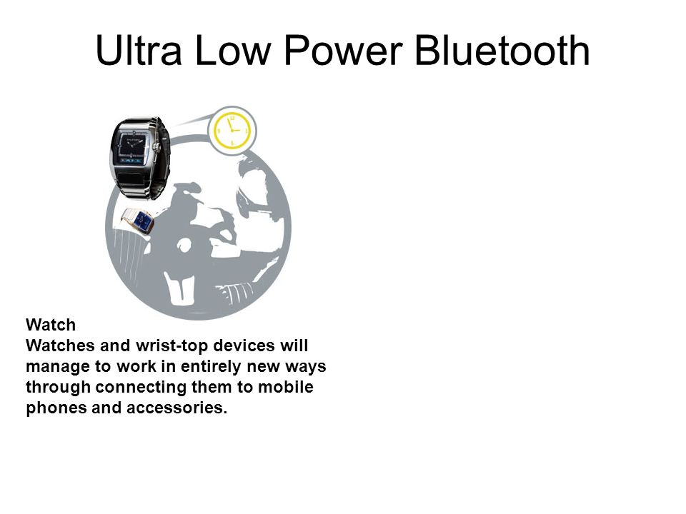 Ultra Low Power Bluetooth Watch Watches and wrist-top devices will manage to work in entirely new ways through connecting them to mobile phones and ac