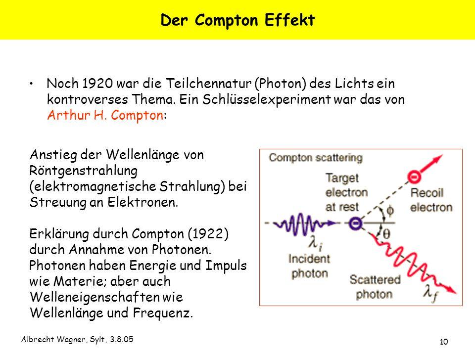 Albrecht Wagner, Sylt, 3.8.05 10 Der Compton Effekt Noch 1920 war die Teilchennatur (Photon) des Lichts ein kontroverses Thema. Ein Schlüsselexperimen