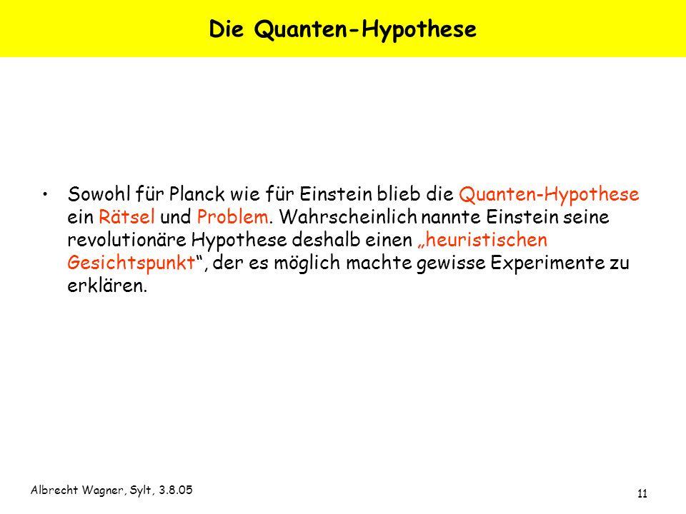Albrecht Wagner, Sylt, 3.8.05 11 Die Quanten-Hypothese Sowohl für Planck wie für Einstein blieb die Quanten-Hypothese ein Rätsel und Problem. Wahrsche