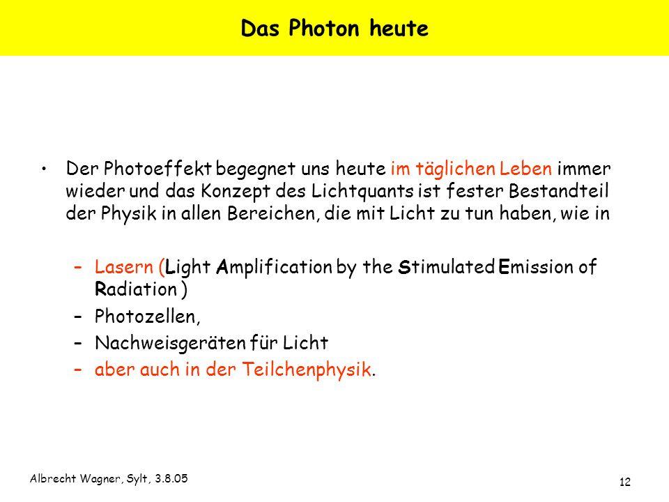 Albrecht Wagner, Sylt, 3.8.05 12 Das Photon heute Der Photoeffekt begegnet uns heute im täglichen Leben immer wieder und das Konzept des Lichtquants i