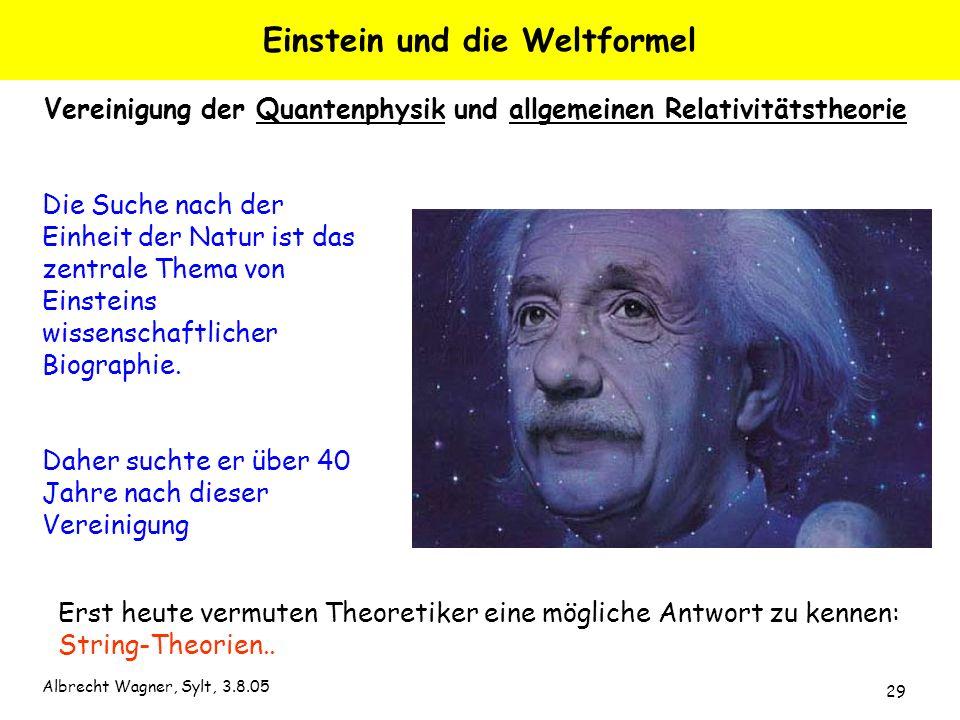 Albrecht Wagner, Sylt, 3.8.05 29 Die Suche nach der Einheit der Natur ist das zentrale Thema von Einsteins wissenschaftlicher Biographie. Daher suchte