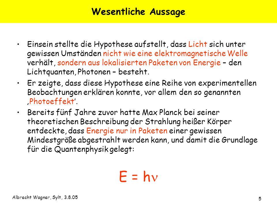 Albrecht Wagner, Sylt, 3.8.05 5 Wesentliche Aussage Einsein stellte die Hypothese aufstellt, dass Licht sich unter gewissen Umständen nicht wie eine e