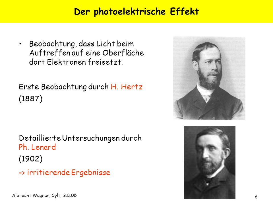 Albrecht Wagner, Sylt, 3.8.05 6 Der photoelektrische Effekt Beobachtung, dass Licht beim Auftreffen auf eine Oberfläche dort Elektronen freisetzt. Ers