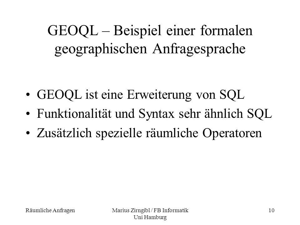 Räumliche AnfragenMarius Zirngibl / FB Informatik Uni Hamburg 10 GEOQL – Beispiel einer formalen geographischen Anfragesprache GEOQL ist eine Erweiter