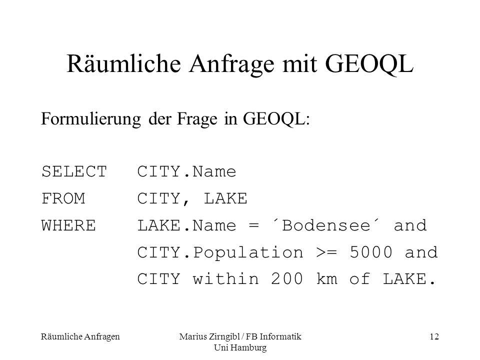 Räumliche AnfragenMarius Zirngibl / FB Informatik Uni Hamburg 12 Räumliche Anfrage mit GEOQL Formulierung der Frage in GEOQL: SELECTCITY.Name FROMCITY