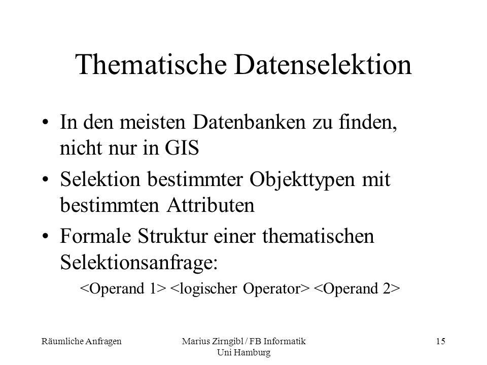 Räumliche AnfragenMarius Zirngibl / FB Informatik Uni Hamburg 15 Thematische Datenselektion In den meisten Datenbanken zu finden, nicht nur in GIS Sel