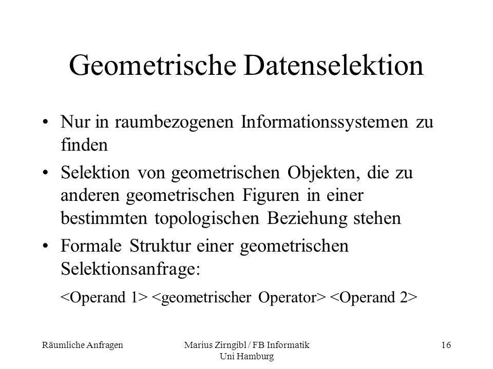 Räumliche AnfragenMarius Zirngibl / FB Informatik Uni Hamburg 16 Geometrische Datenselektion Nur in raumbezogenen Informationssystemen zu finden Selek