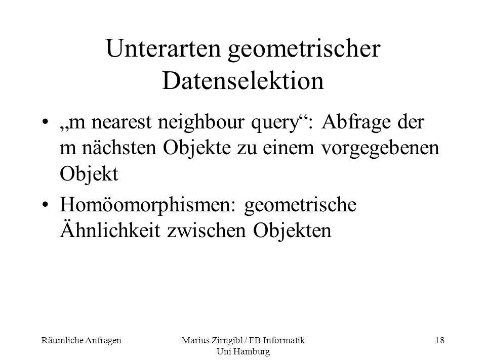 Räumliche AnfragenMarius Zirngibl / FB Informatik Uni Hamburg 18 Unterarten geometrischer Datenselektion m nearest neighbour query: Abfrage der m näch