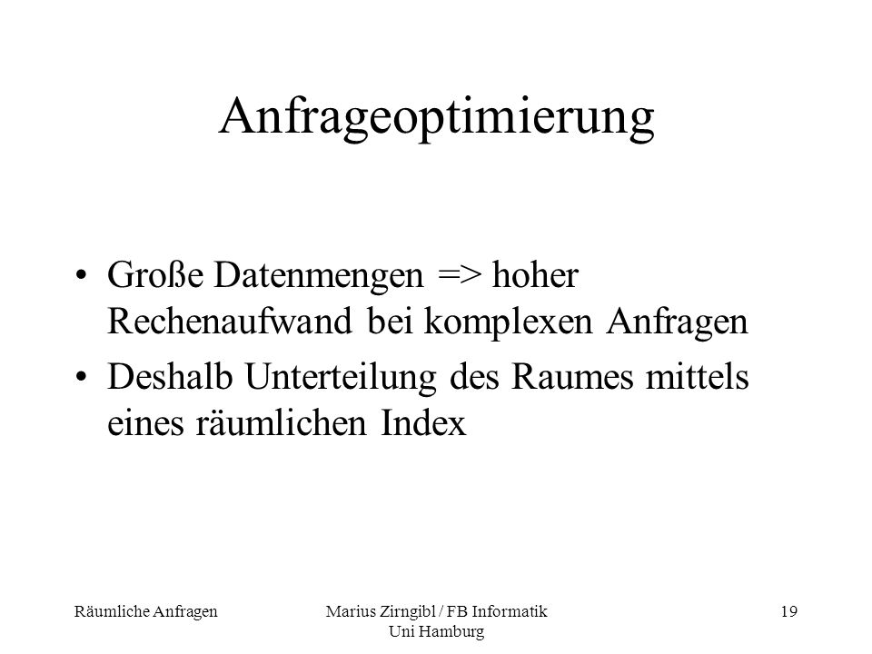 Räumliche AnfragenMarius Zirngibl / FB Informatik Uni Hamburg 19 Anfrageoptimierung Große Datenmengen => hoher Rechenaufwand bei komplexen Anfragen De
