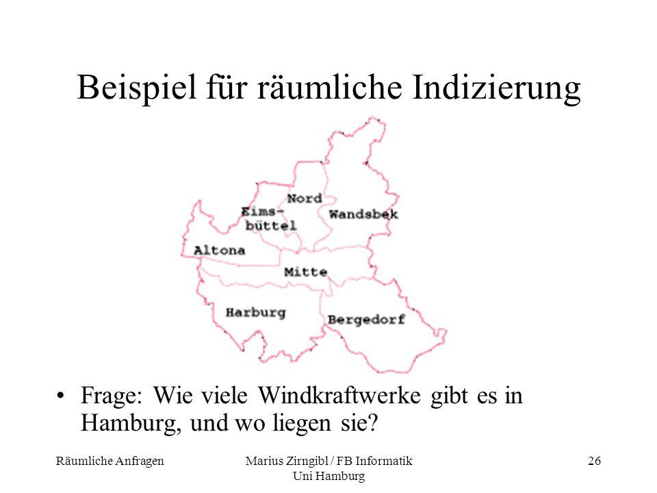 Räumliche AnfragenMarius Zirngibl / FB Informatik Uni Hamburg 26 Beispiel für räumliche Indizierung Frage: Wie viele Windkraftwerke gibt es in Hamburg