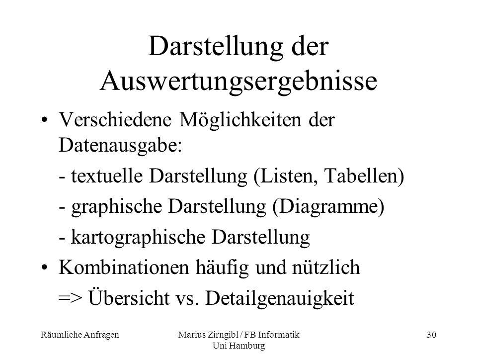 Räumliche AnfragenMarius Zirngibl / FB Informatik Uni Hamburg 30 Darstellung der Auswertungsergebnisse Verschiedene Möglichkeiten der Datenausgabe: -