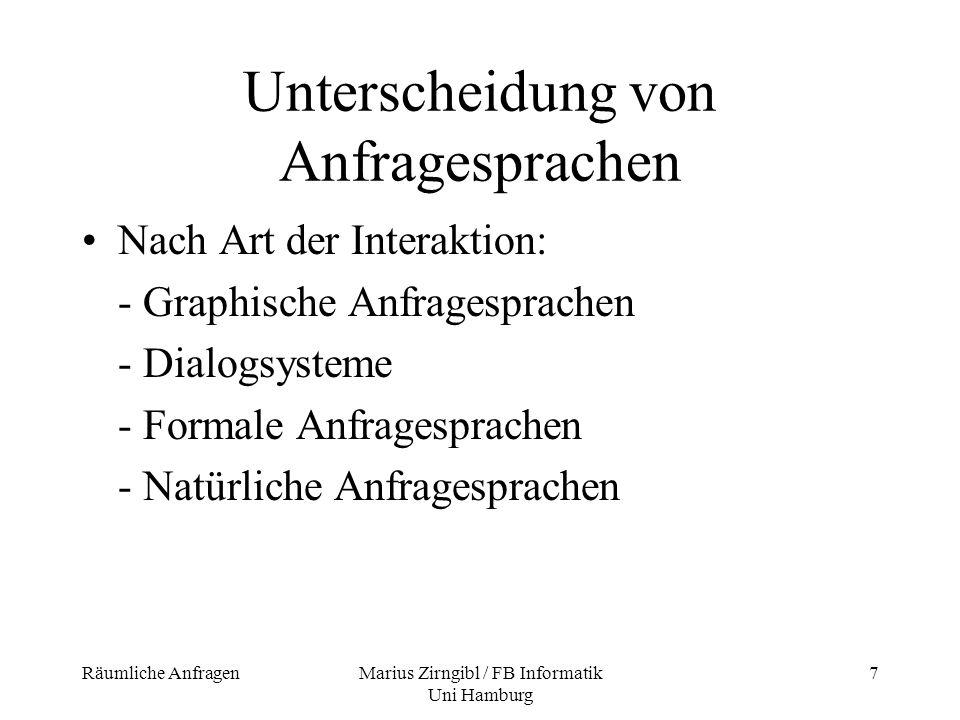 Räumliche AnfragenMarius Zirngibl / FB Informatik Uni Hamburg 8 Unterscheidung von Anfragesprachen Nach der Art der Operationen: - reine Abfragesprache - Data Manipulation Language (DML): auch Veränderung der Daten - Data Definition Language (DDL): auch Definition der Daten