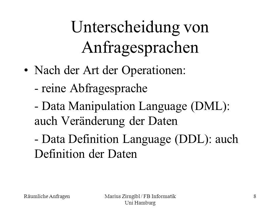 Räumliche AnfragenMarius Zirngibl / FB Informatik Uni Hamburg 9 Unterscheidung von Anfragesprachen Nach der Art der Daten: - Graph-Anfragesprachen - Räumliche Anfragesprachen (Spatial Query Language, SpQL) - Geographische Anfragesprachen (Geographical Query Language, GQL)