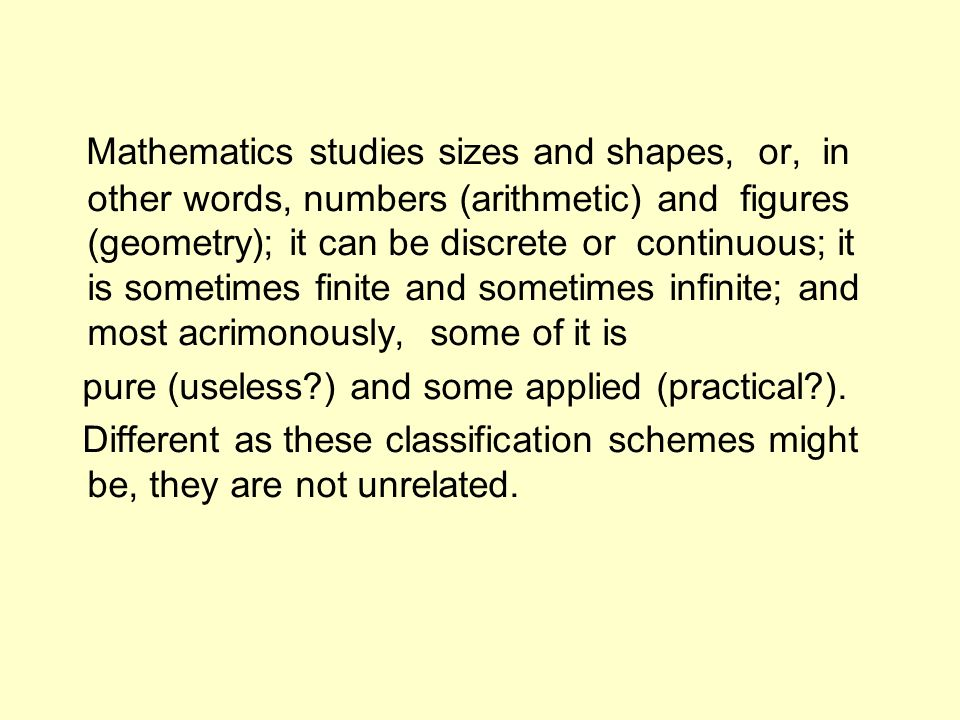 Mathematics studies sizes and shapes, or, in other words, numbers (arithmetic) and figures (geometry); it can be discrete or continuous; it is sometimes finite and sometimes infinite; and most acrimonously, some of it is pure (useless?) and some applied (practical?).