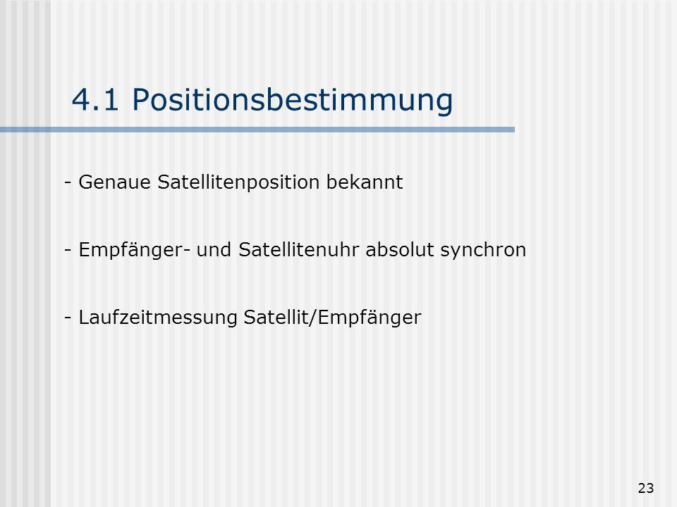 23 4.1 Positionsbestimmung - Genaue Satellitenposition bekannt - Empfänger- und Satellitenuhr absolut synchron - Laufzeitmessung Satellit/Empfänger