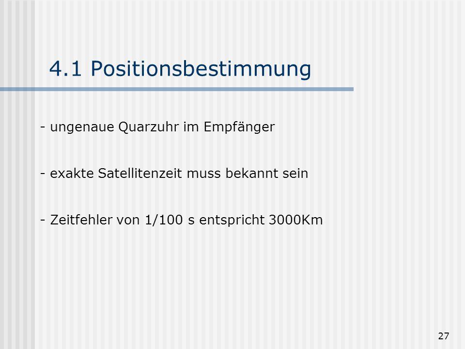 27 4.1 Positionsbestimmung - ungenaue Quarzuhr im Empfänger - exakte Satellitenzeit muss bekannt sein - Zeitfehler von 1/100 s entspricht 3000Km