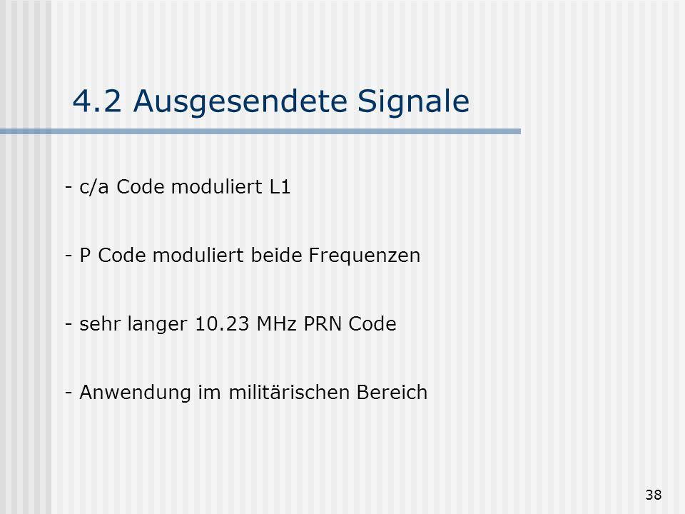 38 4.2 Ausgesendete Signale - c/a Code moduliert L1 - P Code moduliert beide Frequenzen - sehr langer 10.23 MHz PRN Code - Anwendung im militärischen