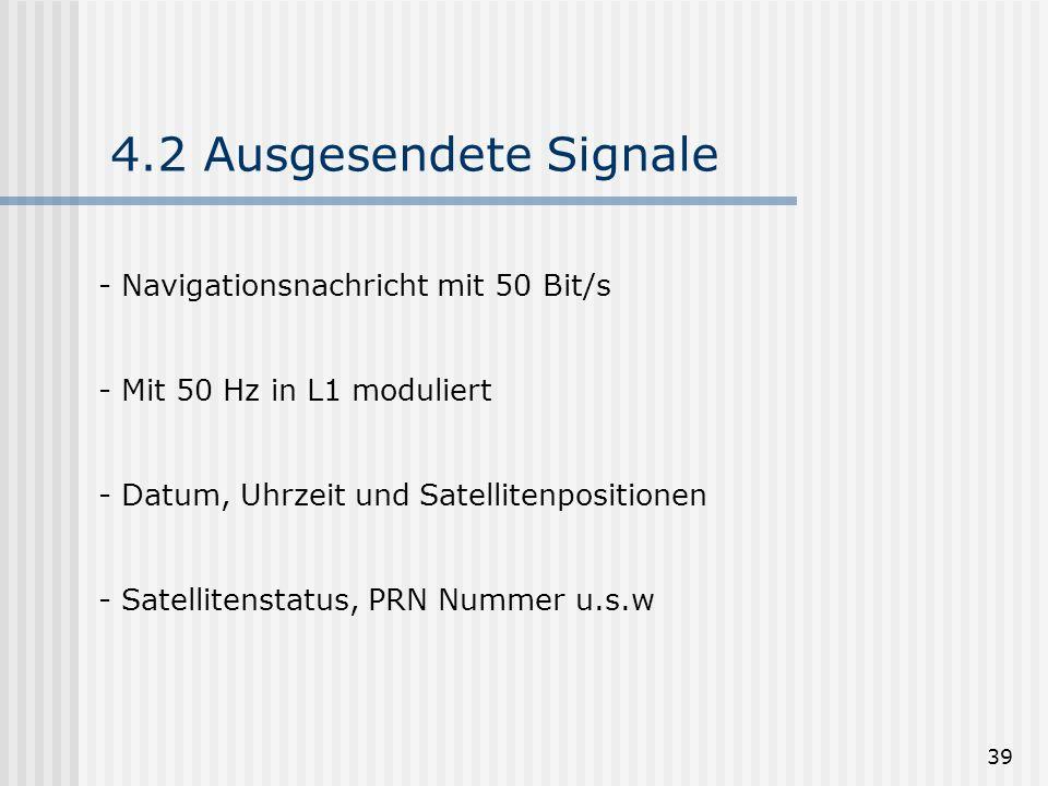 39 4.2 Ausgesendete Signale - Navigationsnachricht mit 50 Bit/s - Mit 50 Hz in L1 moduliert - Datum, Uhrzeit und Satellitenpositionen - Satellitenstat