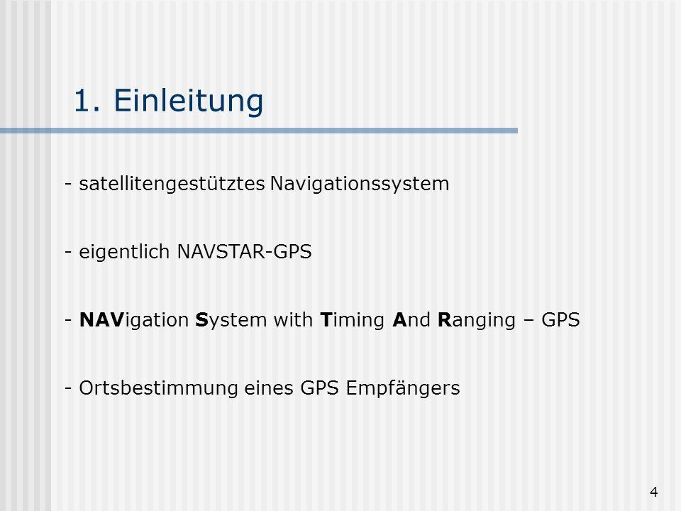 4 1. Einleitung - satellitengestütztes Navigationssystem - eigentlich NAVSTAR-GPS - NAVigation System with Timing And Ranging – GPS - Ortsbestimmung e
