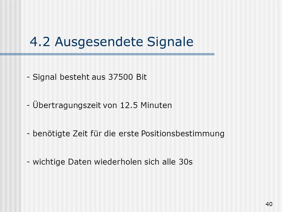 40 4.2 Ausgesendete Signale - Signal besteht aus 37500 Bit - Übertragungszeit von 12.5 Minuten - benötigte Zeit für die erste Positionsbestimmung - wi