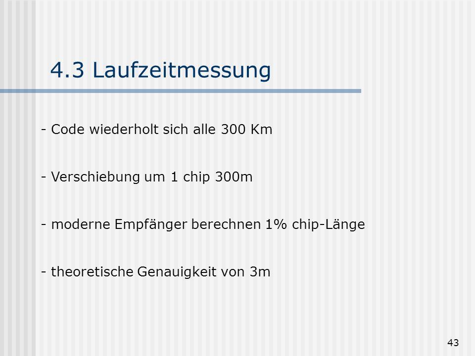 43 4.3 Laufzeitmessung - Code wiederholt sich alle 300 Km - Verschiebung um 1 chip 300m - moderne Empfänger berechnen 1% chip-Länge - theoretische Gen