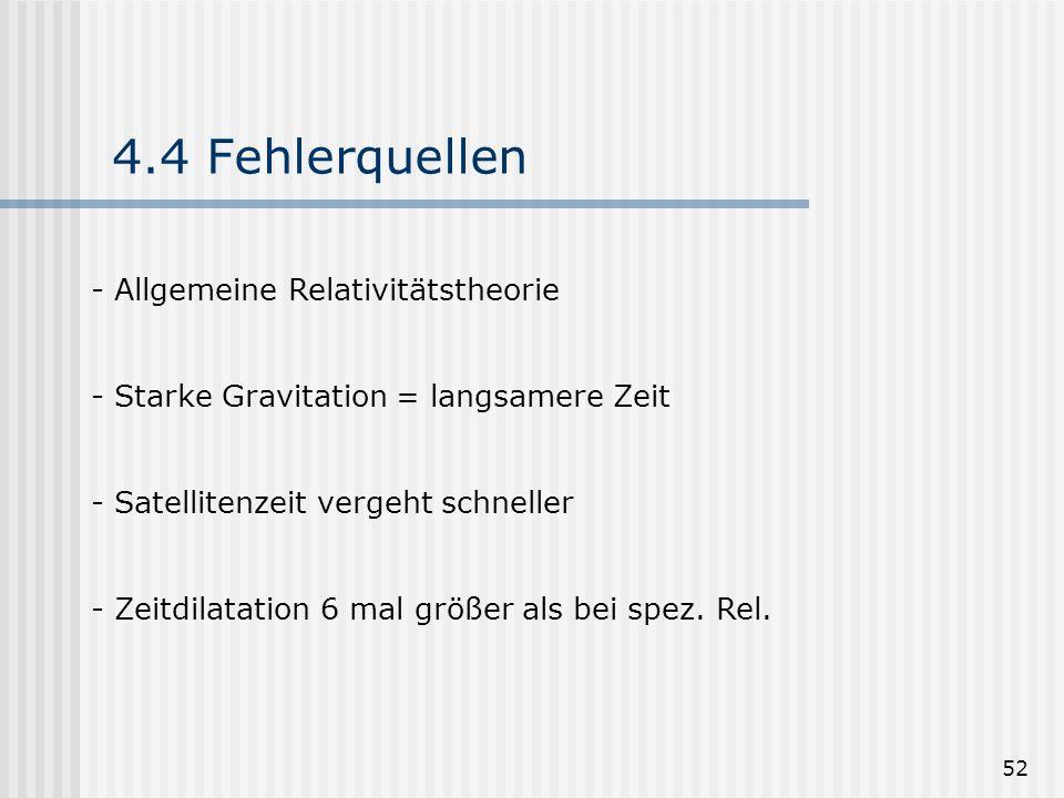 52 4.4 Fehlerquellen - Allgemeine Relativitätstheorie - Starke Gravitation = langsamere Zeit - Satellitenzeit vergeht schneller - Zeitdilatation 6 mal