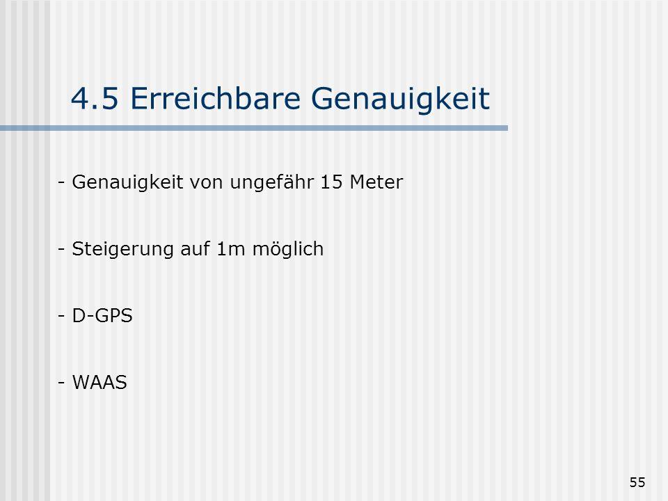 55 4.5 Erreichbare Genauigkeit - Genauigkeit von ungefähr 15 Meter - Steigerung auf 1m möglich - D-GPS - WAAS
